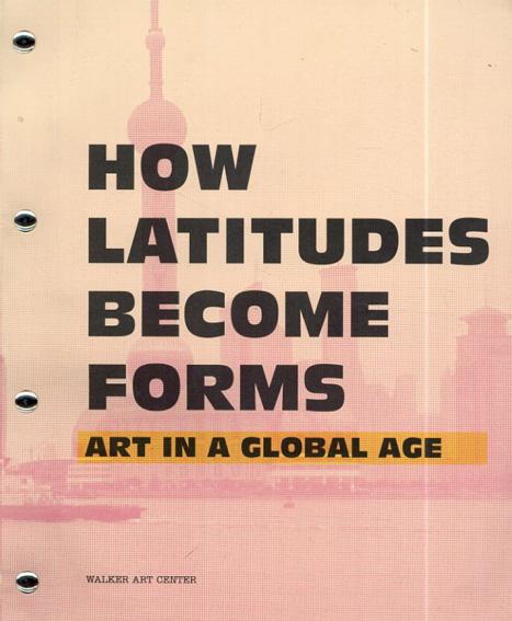 How Latitudes Become Forms: Art in a Global Age/Philippe Vergne/Kathy Halbreich/Paulo Herkenhoff他執筆 Vasif Kortun/Hanru Hou編
