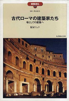 古代ローマの建築家たち 場としての建築へ 建築巡礼49/板屋リョク 香山寿夫