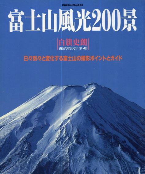 富士山風光200景 日々刻々と変化する富士山の撮影ポイントとガイド (日本カメラMOOK)/白籏史朗/山岳写真の会「白い峰」