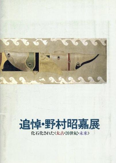 追悼・野村昭嘉展 化石化された<太古・20世紀・未来>/
