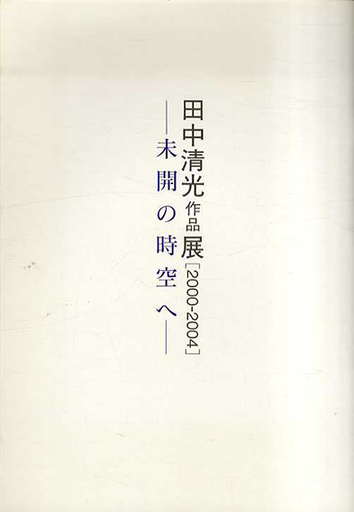 田中清光作品展 2000-2004 未開の時空へ/