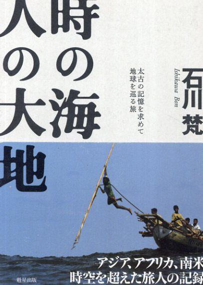 時の海、人の大地 太古の記憶を求めて地球を巡る旅/石川 梵