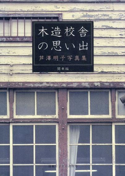 木造校舎の思い出 芦沢明子写真集 関東編/芦沢明子写
