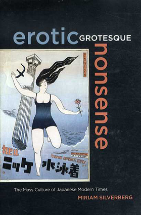 Erotic Grotesque Nonsense: The Mass Culture of Japanese Modern Times/Miriam Silverberg