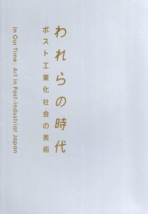われらの時代  ポスト工業化社会の美術/