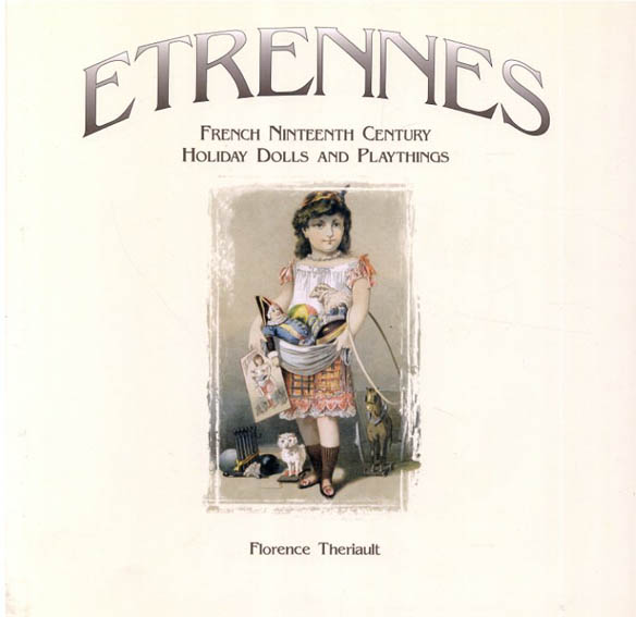 Etrennes French Nineteenth Century Holiday Dolls and Playthings/Florence Theriault