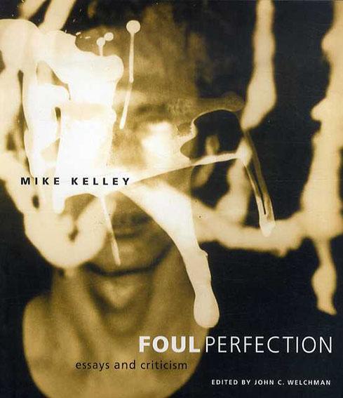 マイク・ケリー Mike Kelley: Foul Perfection: Essays and Criticism/Mike Kelley John C. Welchman/Roger ConoverSeries編