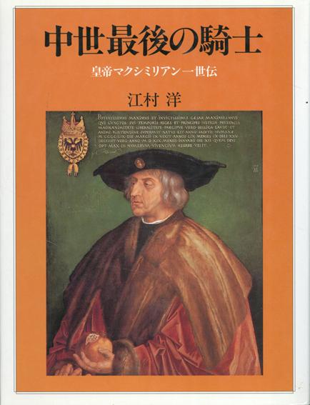 中世最後の騎士 皇帝マクシミリアン1世伝/江村洋