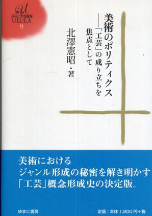 美術のポリティクス 「工芸」の成り立ちを焦点として ゆまに学芸選書/北澤 憲昭