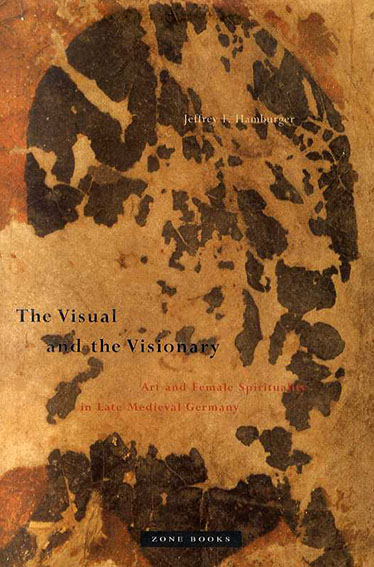 The Visual and the Visionary: Art and Female Spirituality in Late Medieval Germany/Jeffrey F. Hamburger