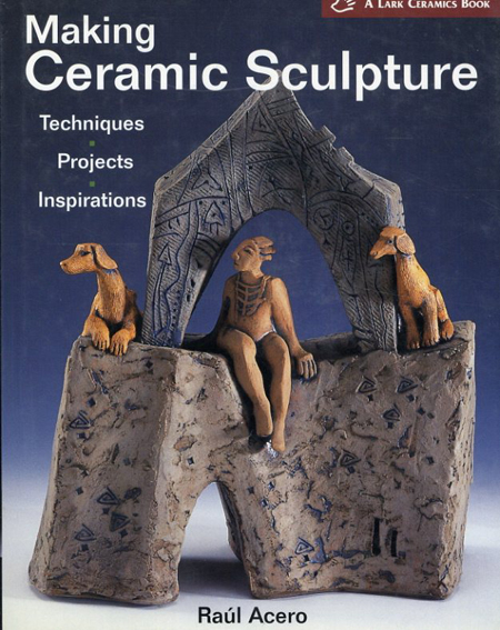 Making Ceramic Sculpture: Techniques, Projects, Inspirations/Raul Acero