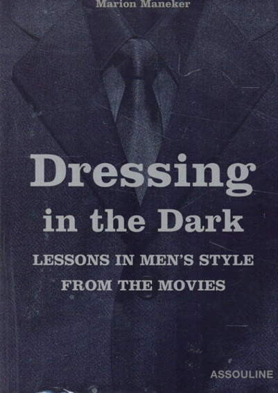Dressing in the Dark: Lessons in Mens Style from the Movies/Marion Maneker