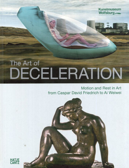 The Art of Deceleration: Motion and Rest in Art from Caspar David Friedrich to Ai Weiwei/Hartmut Bohme/Byung-Chul Han/Stefan Klein/Ulrich Ott/Markus Bruderlin編