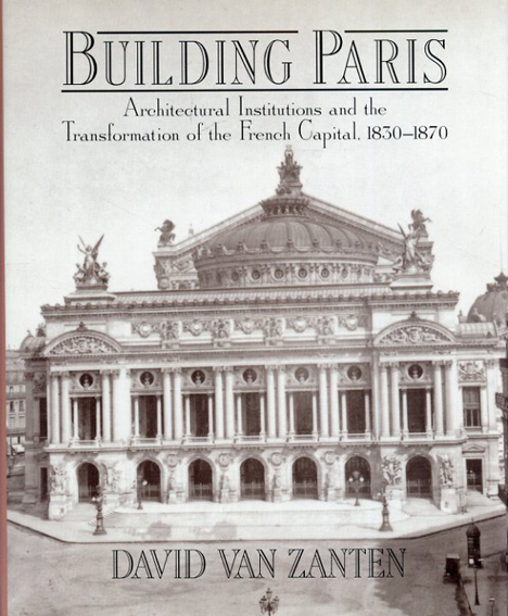 Building Paris: Architectural Institutions and the Transformation of the French Capital 1830–1870/David van Zanten