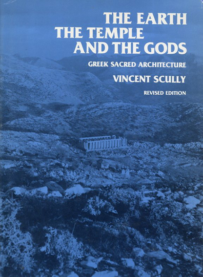 The Earth, the Temple, and the Gods: Greek Sacred Architecture, Revised Edition/Vincent Scully Jr.