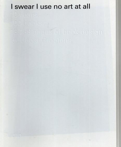 ヨースト・グローテンス Joost Grootens: I Swear I Use No Art at All: 10 Years, 100 Books, 18,788 Pages of Book Design by Joost Grootens/Joost Grootens