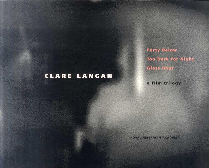 クレア・ランガン Clare Langan: Forty Below, Too Dark for Night, Glass Hour: A Film Trilogy/クレア・ランガン
