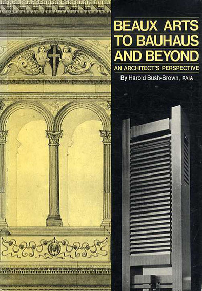 Beaux Arts to Bauhaus And Beyond: An Architect's Perspective/Harold Bush-Brown