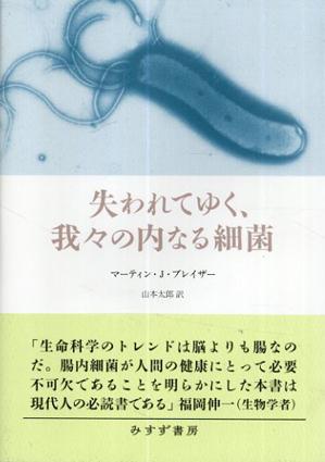 失われてゆく、我々の内なる細菌/マーティン・J・ブレイザー 山本太郎訳