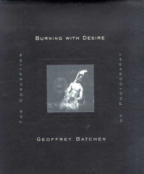 Burning with Desire: The Conception of Photography/ジェフリー・バッチェン