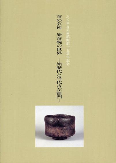 茶の芸術 樂茶碗の世界 樂歴代と当代吉左衛門/