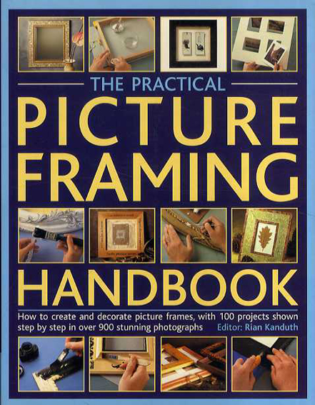 The Practical Picture Framing Handbook: How to Create and Decorate Picture Frames, With 200 Projects Shown Step by Step in over 900 Stunning Photographs/