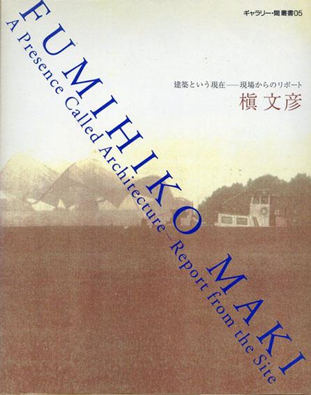 槇文彦 建築という現在 現場からのリポート ギャラリー・間叢書05/