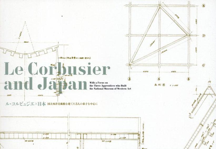 ル・コルビュジエ×日本 国立西洋美術館を建てた3人の弟子を中心に Le Corbusier and Japan/