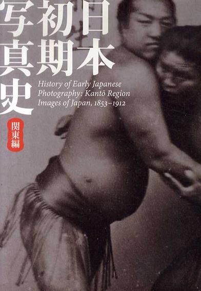 日本初期写真史 関東編 幕末明治を撮る/