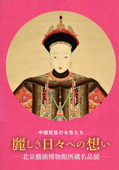 中国宮廷の女性たち 麗しき日々への想い 北京藝術博物館所蔵名品展 /