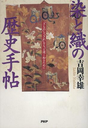染と織の歴史手帖 「きもの」と「きれ」をもっと深く知るために/吉岡幸雄