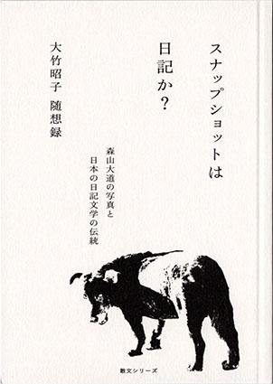 スナップショットは日記か? 森山大道の写真と日本の日記文学の伝統 大竹昭子随想録/大竹昭子
