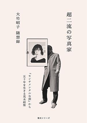 超二流の写真家  『センチメンタルな旅』から五十年を生きる荒木経惟 大竹昭子随想録/大竹昭子