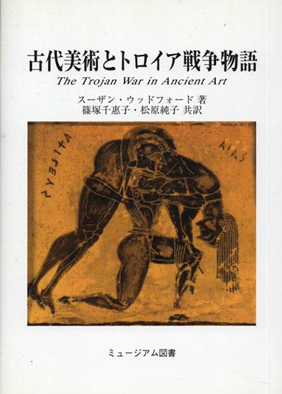 古代美術とトロイア戦争物語/スーザン・ウッドフォード 篠塚千惠子/松原純子訳
