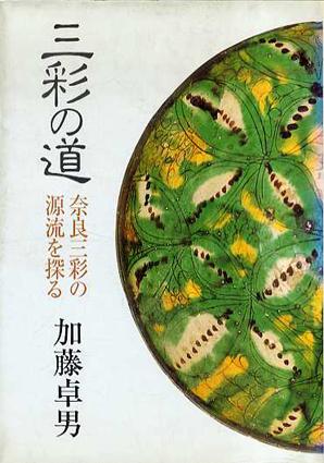 三彩の道 奈良三彩の源流を探る/加藤卓男