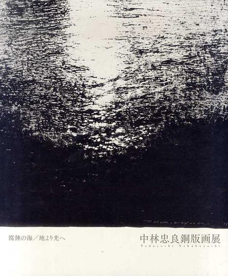 中林忠良銅版画展 腐蝕の海へ 地より光へ/中林忠良 本江邦夫