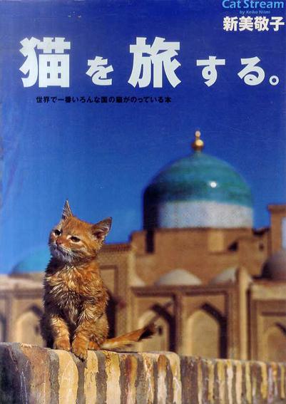 猫を旅する。 Cat Stream 世界で一番いろんな国の猫がのっている本/新美敬子