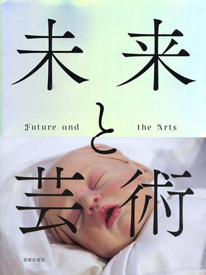 未来と芸術 Future and the Arts/森美術館監修