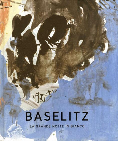 ゲオルグ・バゼリッツ Georg Baselitz: La Grande Notte in Bianco