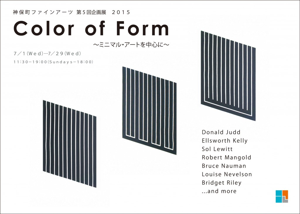 Color of Form~ミニマル・アートを中心に~  会期- 2015年7月1日(水)〜2015年7月29日(水) 展示作家- Donald Judd:Ellsworth Kelly:Sol Lewitt:Robert Mangold:Bruce Nauman:Louise Nevelson:Bridget Riley