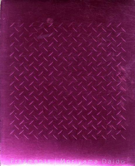 森山大道写真集 フラグメンツ Fragments: Representation of Moriyama Daido 1964-1998/森山大道 中島英樹AD 椹木野衣テキスト