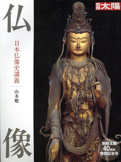 別冊太陽 仏像 日本仏像史講義 40周年特別記念号/山本勉