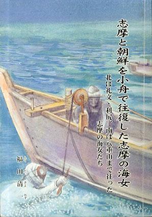 志摩と朝鮮を小舟で往復した志摩の海女 北は礼文・利尻、南は八重山 まで往った志摩の海女たち/福田清一