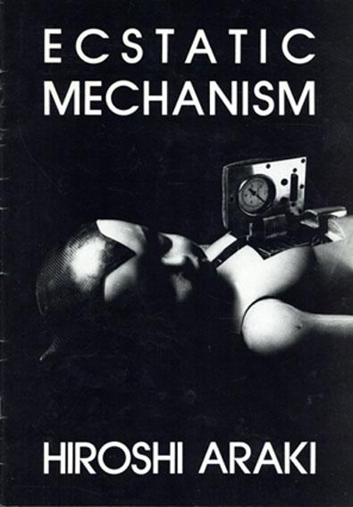 荒木博志 Hiroshi Araki: Ecstatic Mechanism/荒木博志 渡辺裕一写 中沢新一記