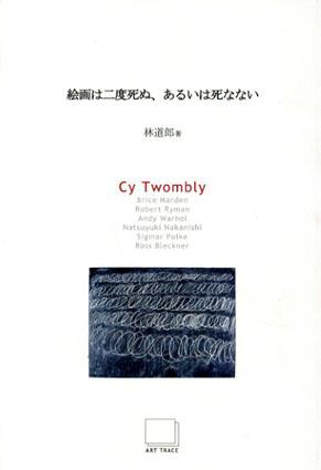 絵画は二度死ぬ、あるいは死なない Cy Twombly Art Seminar Series1/林道郎 サイ・トゥオンブリー
