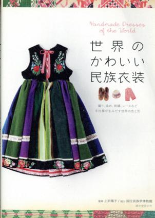 世界のかわいい民族衣装 織り、染め、刺繍、レースなど手仕事が生みだす世界の色と形/国立民族学博物館 上羽陽子監修