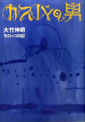 カスバの男 大竹伸朗モロッコ日記/大竹伸朗
