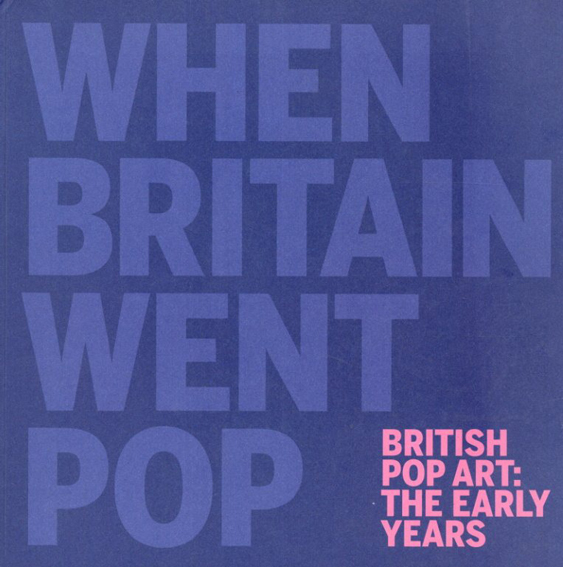 When Britain Went Pop British Pop Art: The Early Years/