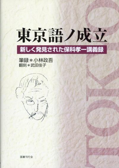 東京語ノ成立 新しく発見された保科孝一講義録/小林政吾 武田佳子